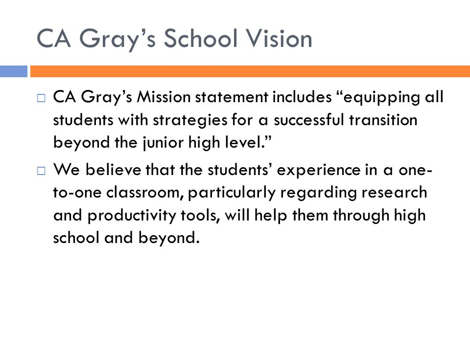 CA Gray's School Vision  CA Gray's Mission statement includes equipping all students with strategies for a successful transition beyond the junior high level.  We believe that the students' experience in a one- to-one classroom, particularly regarding research and productivity tools, will help them through high school and beyond.