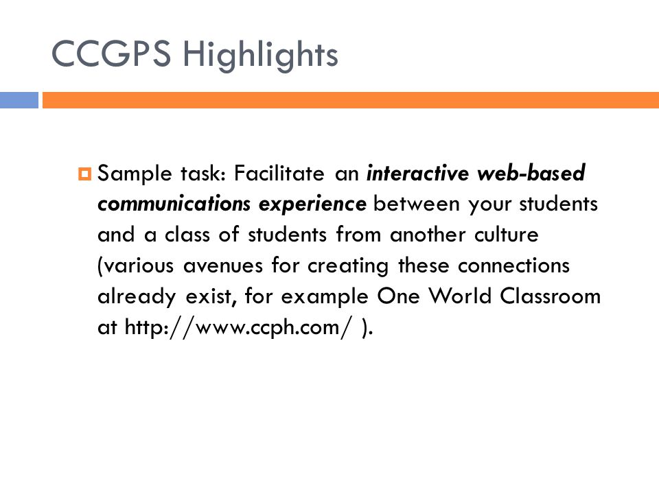 CCGPS Highlights  Sample task: Facilitate an interactive web-based communications experience between your students and a class of students from another culture (various avenues for creating these connections already exist, for example One World Classroom at   ).