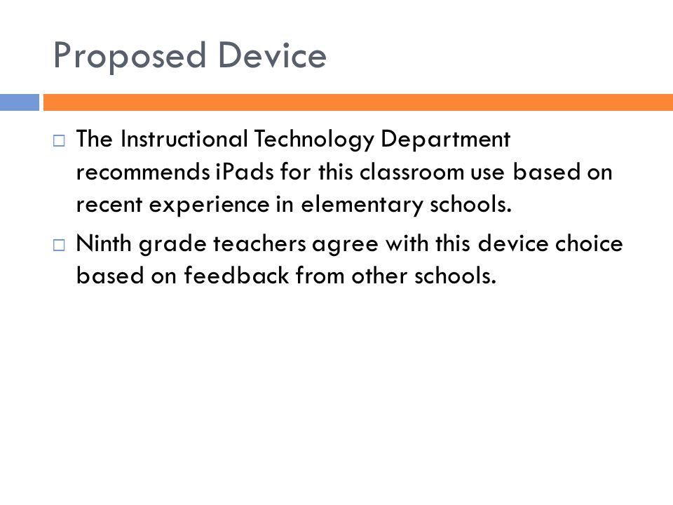 Proposed Device  The Instructional Technology Department recommends iPads for this classroom use based on recent experience in elementary schools.