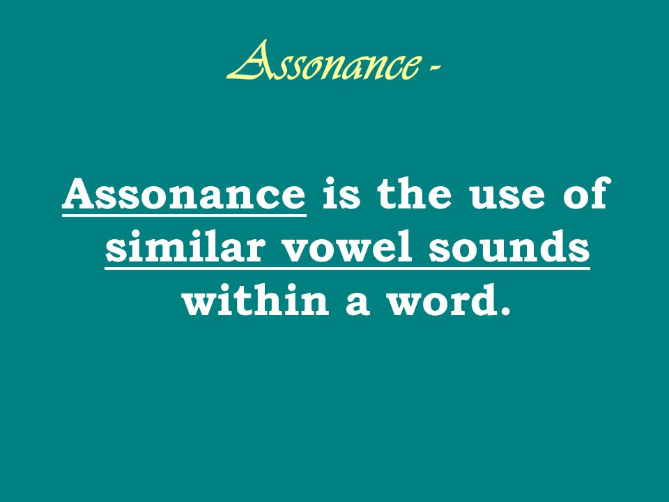 Assonance - Assonance is the use of similar vowel sounds within a word.