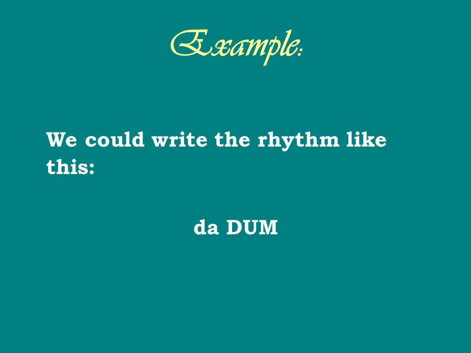 Example: We could write the rhythm like this: da DUM