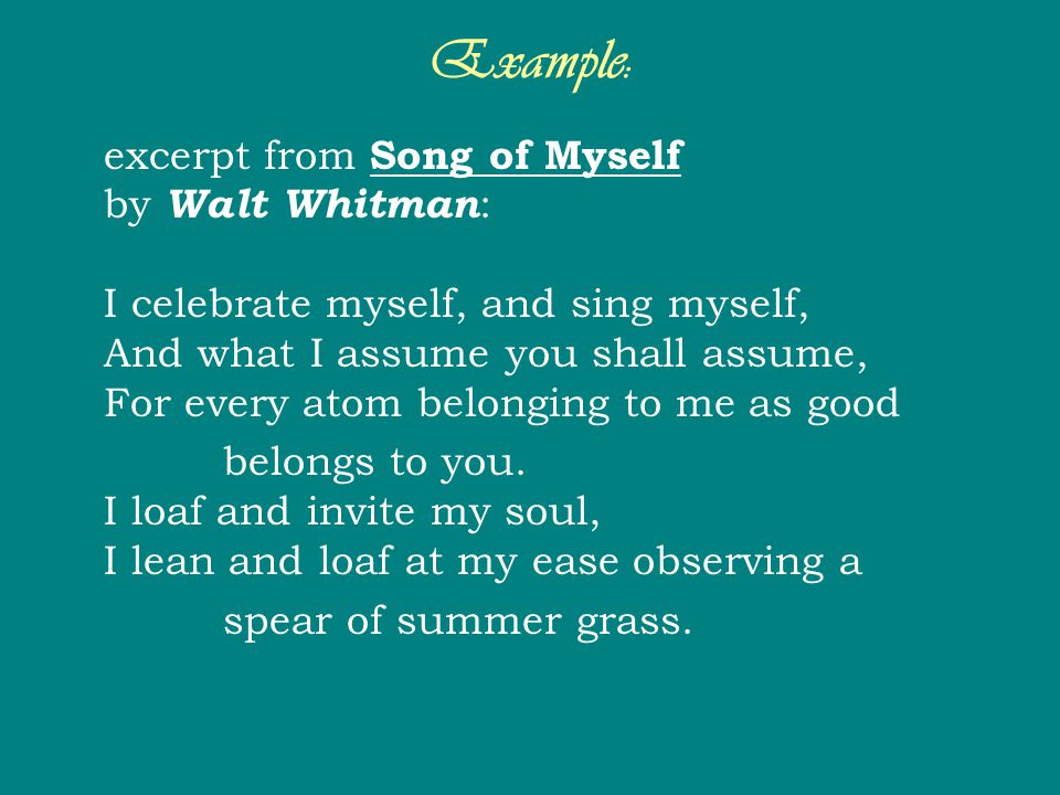 Example: excerpt from Song of Myself by Walt Whitman : I celebrate myself, and sing myself, And what I assume you shall assume, For every atom belongi