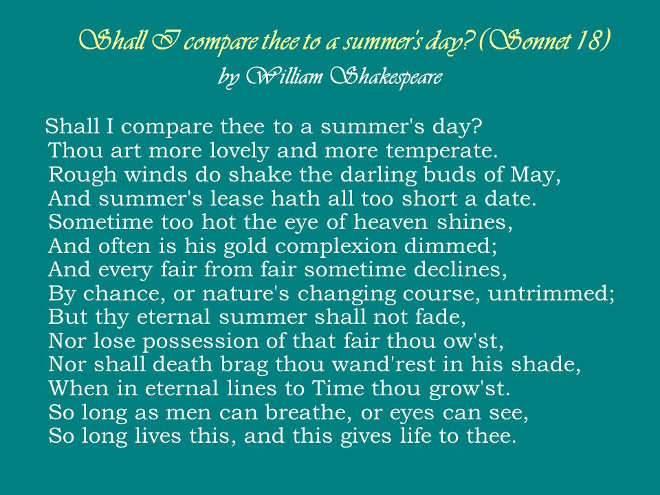 Shall I compare thee to a summer's day? (Sonnet 18) by William Shakespeare Shall I compare thee to a summer's day? Thou art more lovely and more tempe