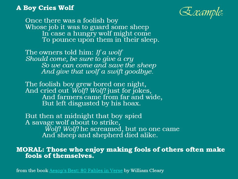 Example: A Boy Cries Wolf Once there was a foolish boy Whose job it was to guard some sheep In case a hungry wolf might come To pounce upon them in th