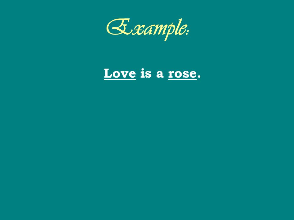 Example: Love is a rose.
