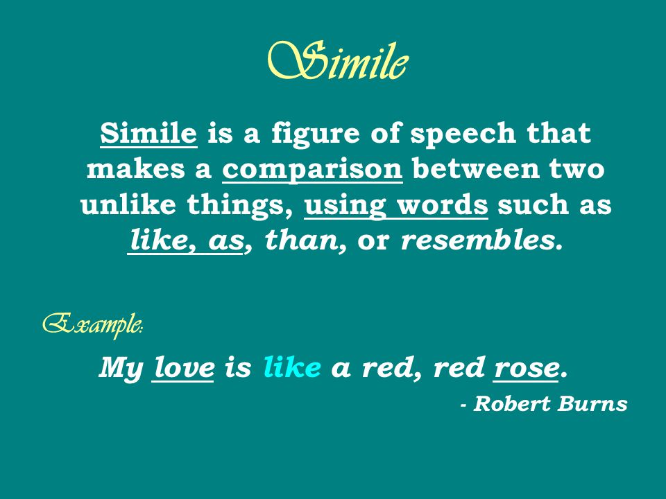 Simile Simile is a figure of speech that makes a comparison between two unlike things, using words such as like, as, than, or resembles. Example: My l