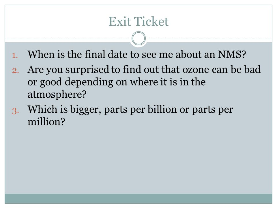 Exit Ticket 1. When is the final date to see me about an NMS? 2. Are you surprised to find out that ozone can be bad or good depending on where it is