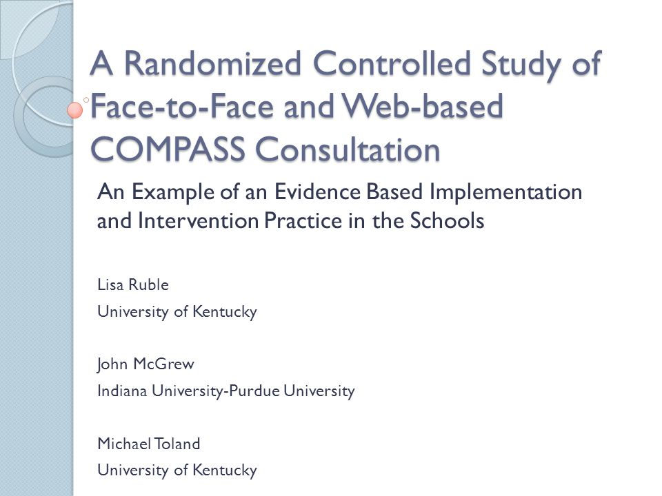 Conclusions COMPASS replicated in 2 RCTs Web based coaching is a promising approach for improving outcomes ◦ Fidelity equal to FF ◦ Satisfaction equal to FF ◦ Child outcomes equal to FF COMPASS needs to be evaluated when implemented by school-based practitioners