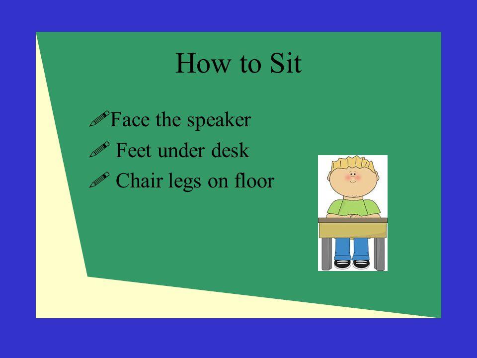 How to Sit  Face the speaker  Feet under desk  Chair legs on floor