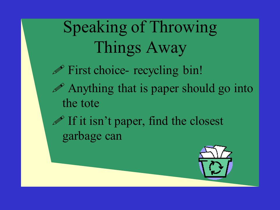 Speaking of Throwing Things Away  First choice- recycling bin!  Anything that is paper should go into the tote  If it isn't paper, find the closest