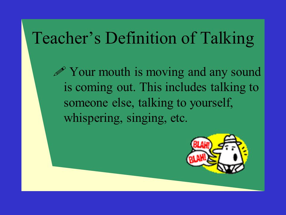 Teacher's Definition of Talking  Your mouth is moving and any sound is coming out. This includes talking to someone else, talking to yourself, whispe