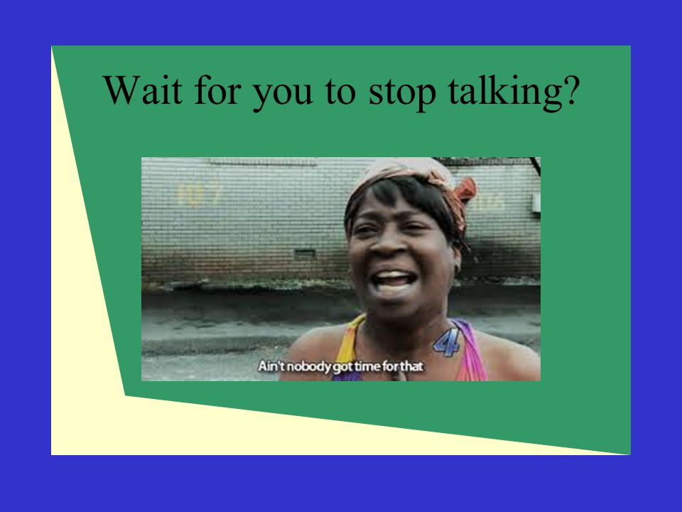 Wait for you to stop talking?