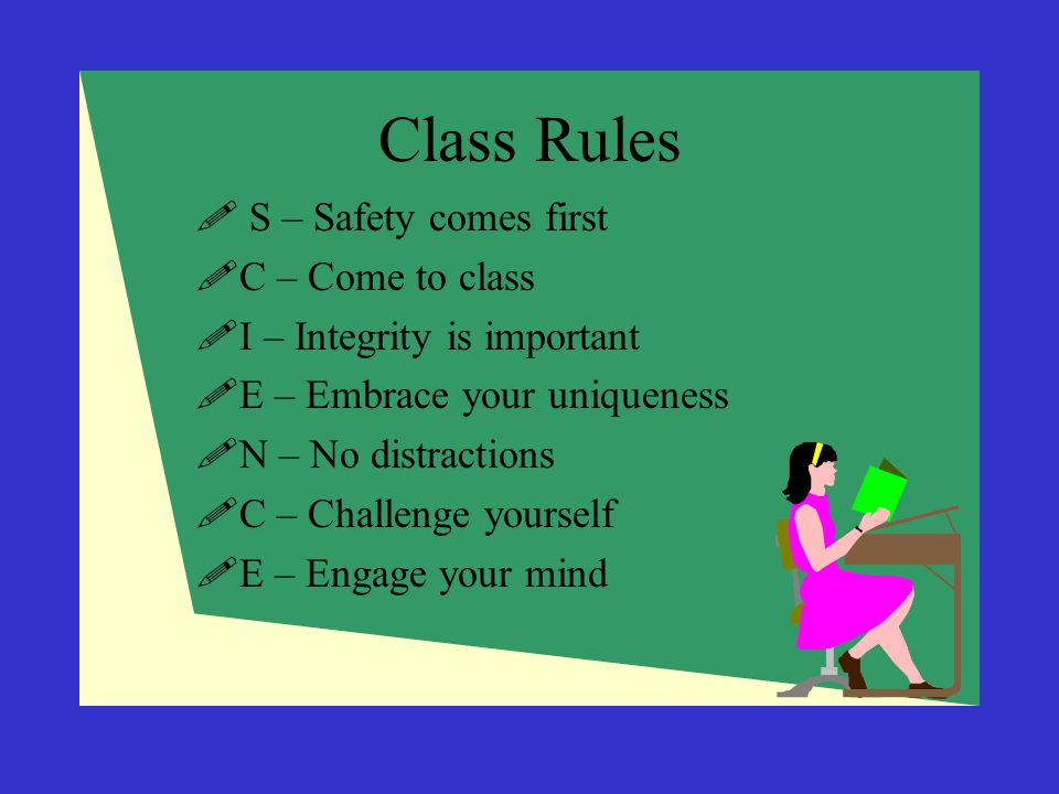 Class Rules  S – Safety comes first  C – Come to class  I – Integrity is important  E – Embrace your uniqueness  N – No distractions  C – Challe