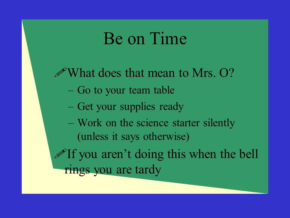 Be on Time  What does that mean to Mrs. O? –Go to your team table –Get your supplies ready –Work on the science starter silently (unless it says othe