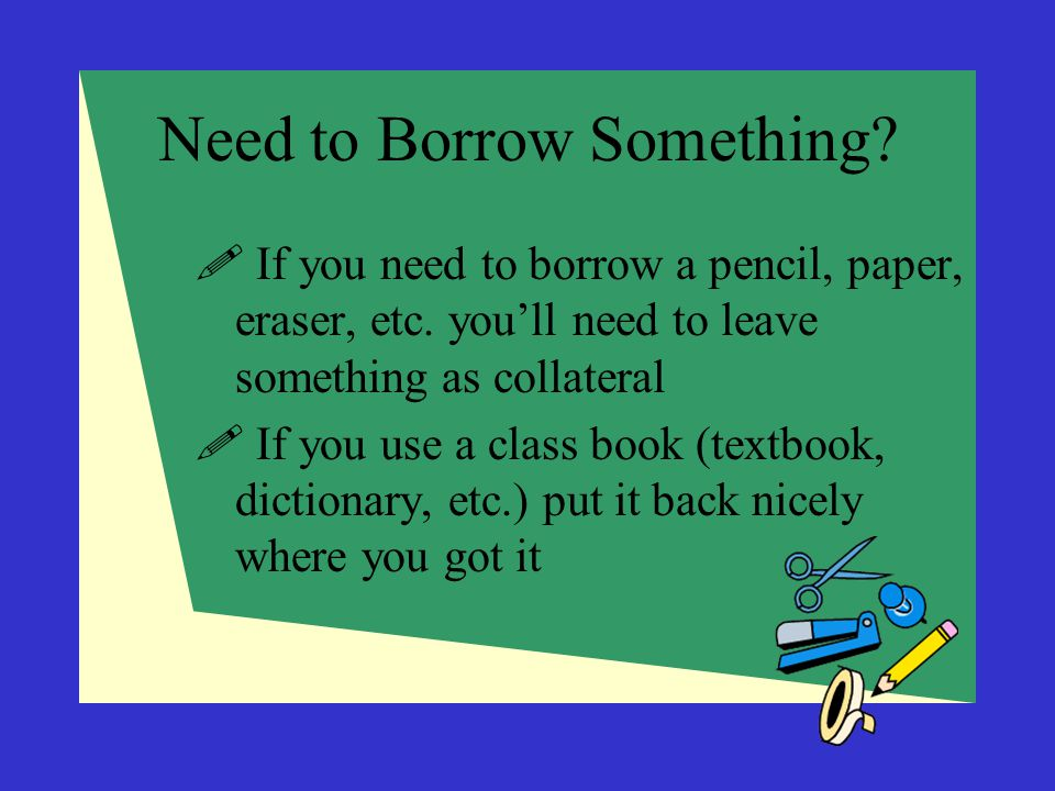 Need to Borrow Something?  If you need to borrow a pencil, paper, eraser, etc. you'll need to leave something as collateral  If you use a class book