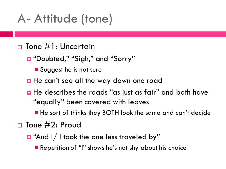 A- Attitude (tone)  Tone #1: Uncertain  Doubted, Sigh, and Sorry Suggest he is not sure  He can't see all the way down one road  He describes the roads as just as fair and both have equally been covered with leaves He sort of thinks they BOTH look the same and can't decide  Tone #2: Proud  And I/ I took the one less traveled by Repetition of I shows he's not shy about his choice
