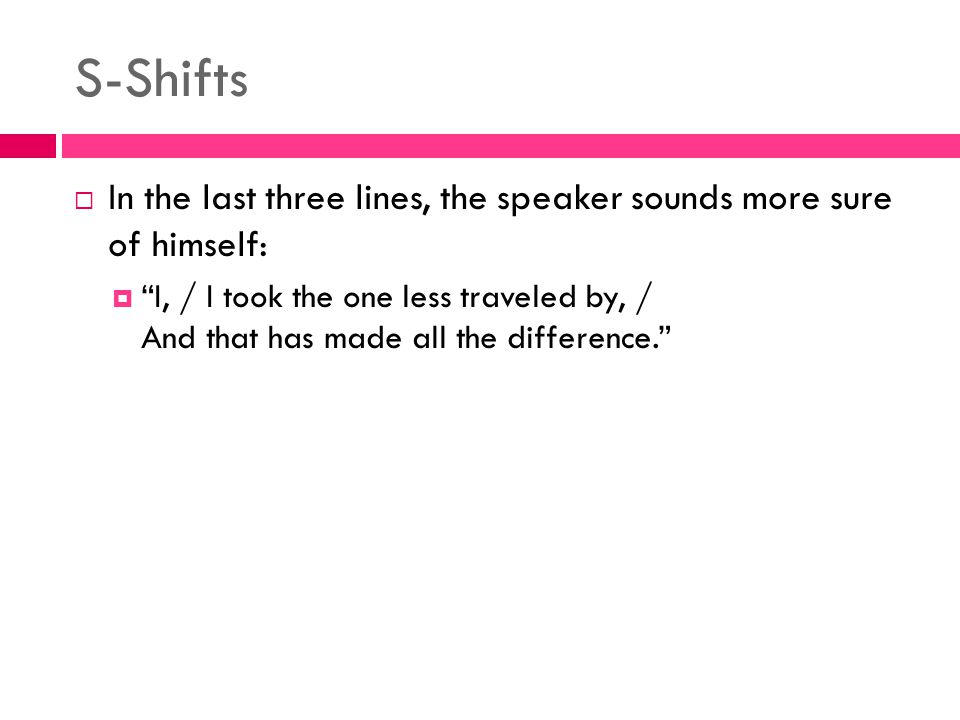 "S-Shifts  In the last three lines, the speaker sounds more sure of himself:  ""I, / I took the one less traveled by, / And that has made all the diff"