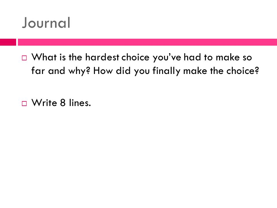 Journal  What is the hardest choice you've had to make so far and why? How did you finally make the choice?  Write 8 lines.