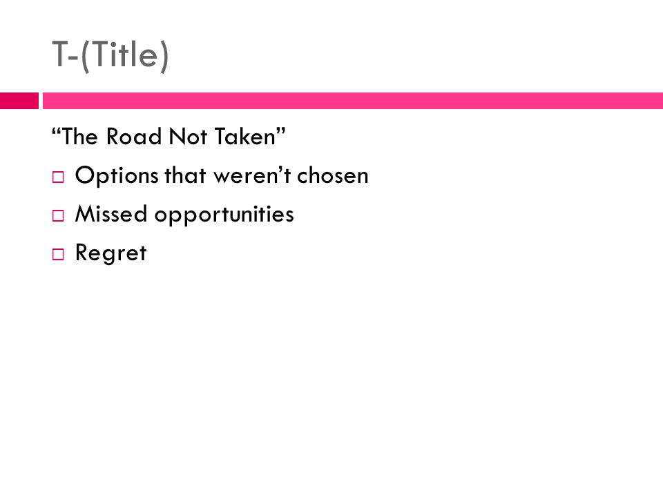 "T-(Title) ""The Road Not Taken""  Options that weren't chosen  Missed opportunities  Regret"