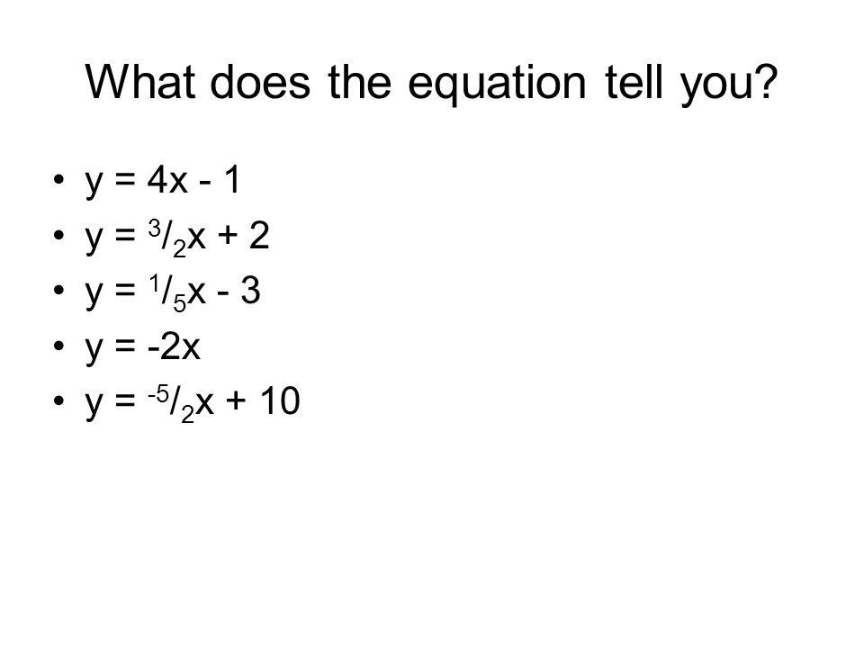 What does the equation tell you? y = 4x - 1 y = 3 / 2 x + 2 y = 1 / 5 x - 3 y = -2x y = -5 / 2 x + 10