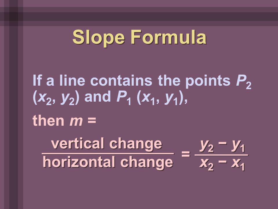 If a line contains the points P 2 (x 2, y 2 ) and P 1 (x 1, y 1 ), then m = vertical change y 2 − y 1 horizontal change x 2 − x 1 = = Slope Formula