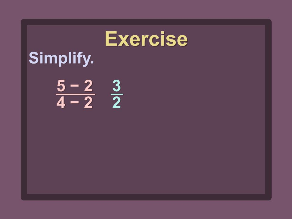 Simplify. 5 − 2 4 − 2 3232 3232 Exercise