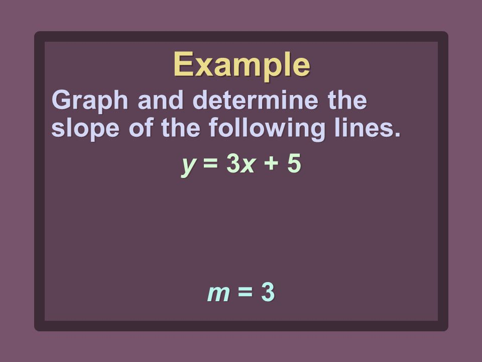 m = 3 Graph and determine the slope of the following lines. y = 3x + 5 Example