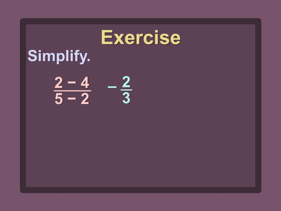 Simplify. 2 − 4 5 − 2 Exercise 2323 2323 – –