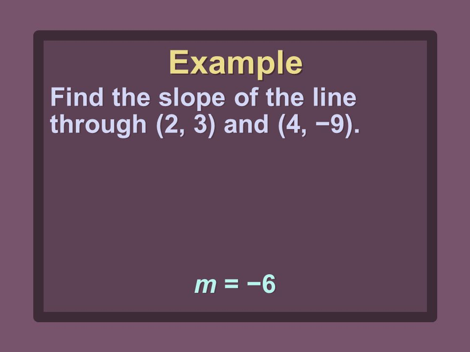 m = −6 Find the slope of the line through (2, 3) and (4, −9). Example