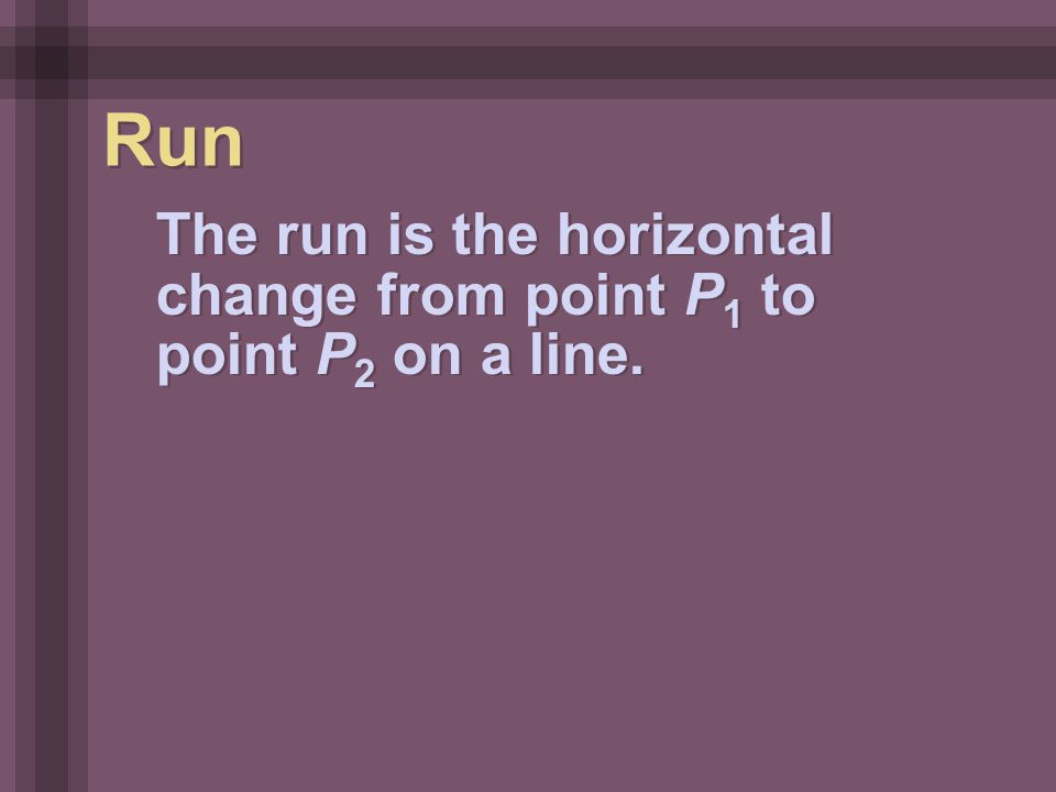 The run is the horizontal change from point P 1 to point P 2 on a line. Run