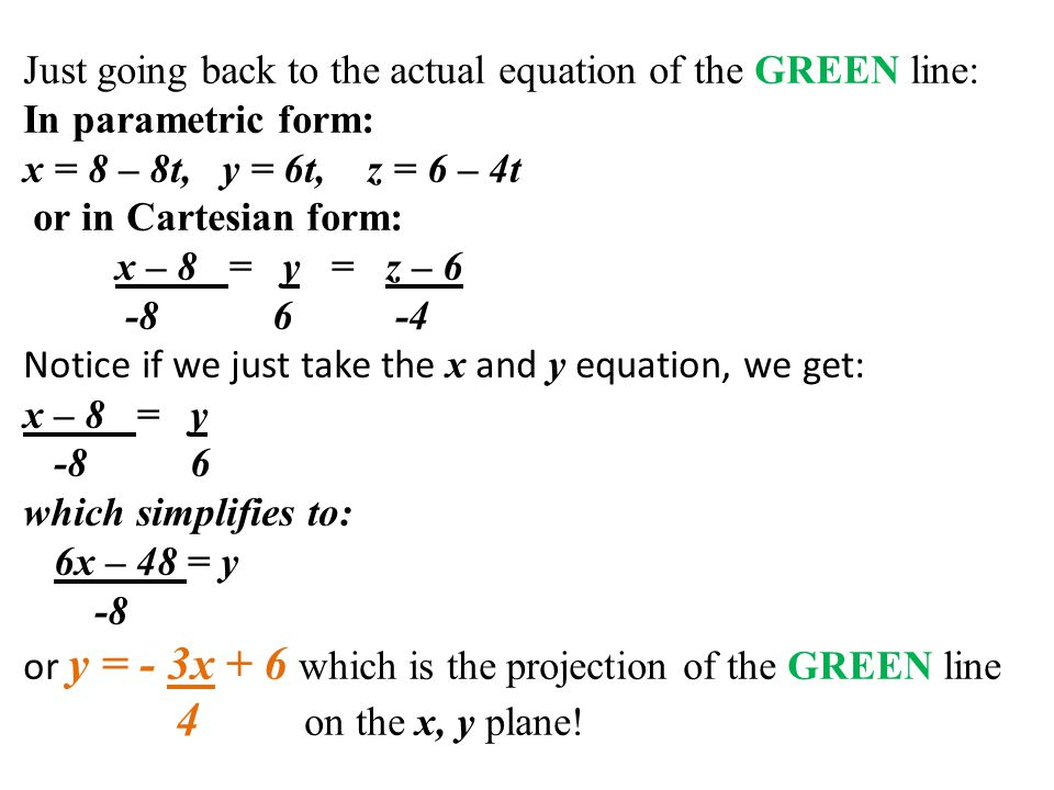 Just going back to the actual equation of the GREEN line: In parametric form: x = 8 – 8t, y = 6t, z = 6 – 4t or in Cartesian form: x – 8 = y = z – 6 -8 6 -4 Notice if we just take the x and y equation, we get: x – 8 = y -8 6 which simplifies to: 6x – 48 = y -8 or y = - 3x + 6 which is the projection of the GREEN line 4 on the x, y plane!