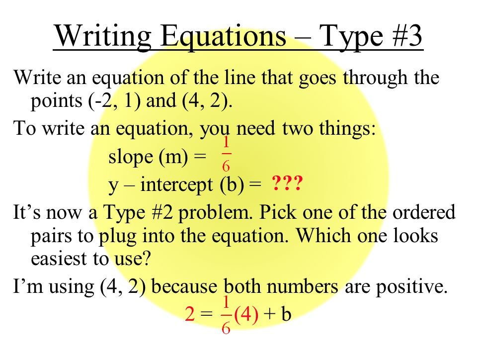 Writing Equations – Type #3 Write an equation of the line that goes through the points (-2, 1) and (4, 2).