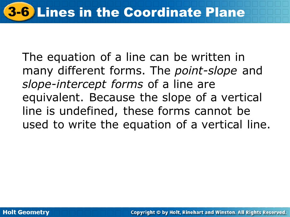 Holt Geometry 3-6 Lines in the Coordinate Plane The equation of a line can be written in many different forms.