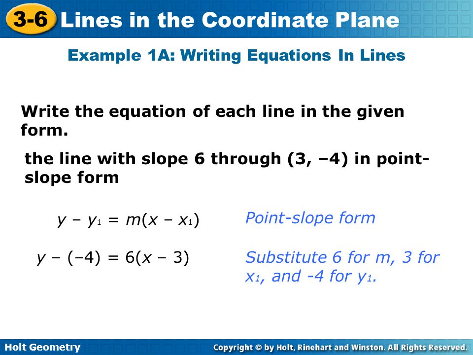 Holt Geometry 3-6 Lines in the Coordinate Plane Example 1A: Writing Equations In Lines Write the equation of each line in the given form.