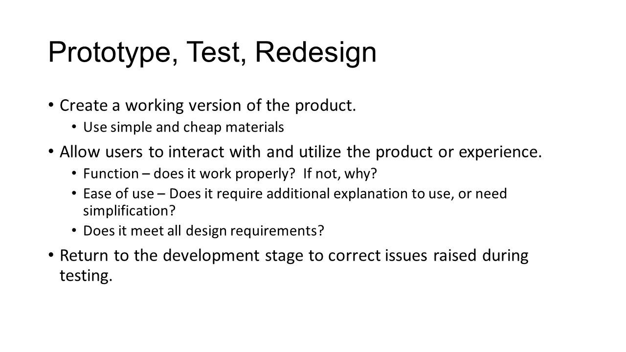 Prototype, Test, Redesign Create a working version of the product.
