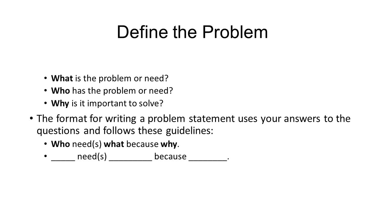 Define the Problem What is the problem or need. Who has the problem or need.