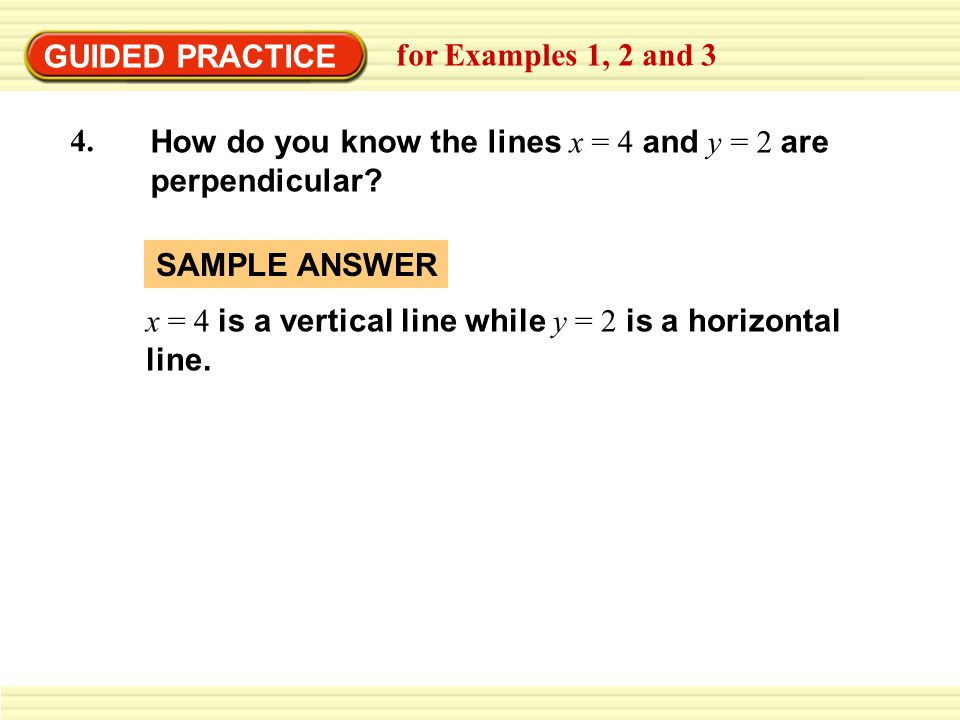 GUIDED PRACTICE for Examples 1, 2 and 3 How do you know the lines x = 4 and y = 2 are perpendicular? 4. x = 4 is a vertical line while y = 2 is a hori