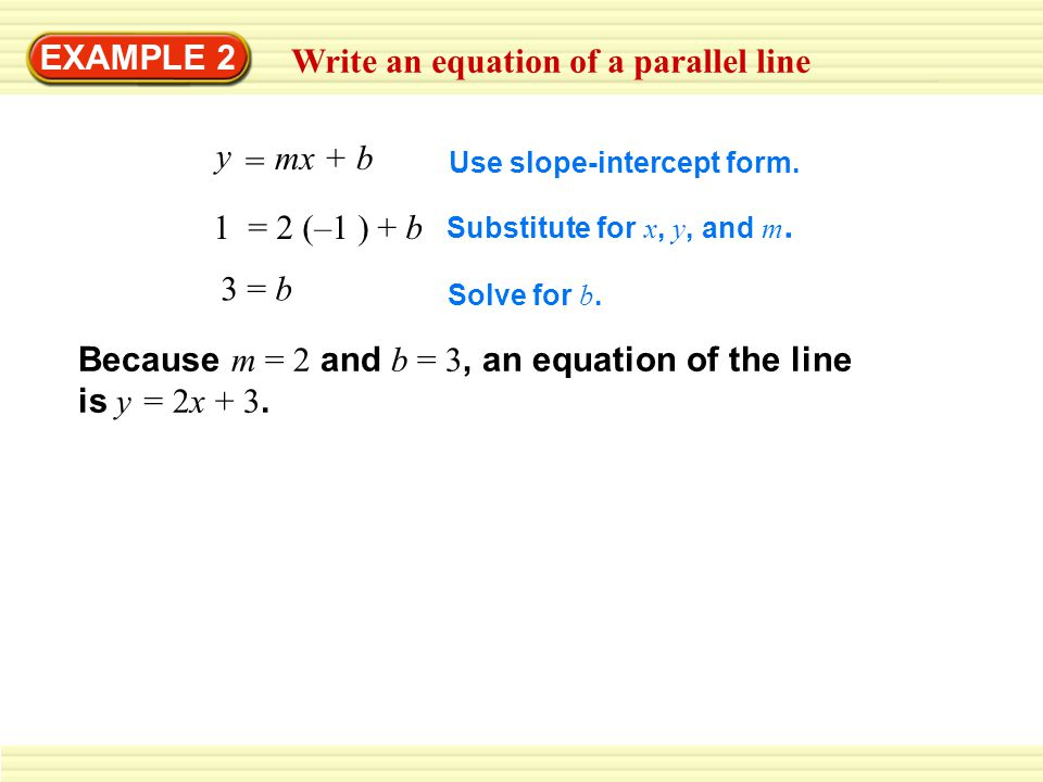 EXAMPLE 2 Write an equation of a parallel line y mx + b = 1 = 2 (–1 ) + b 3 = b Use slope-intercept form. Substitute for x, y, and m. Solve for b. Bec
