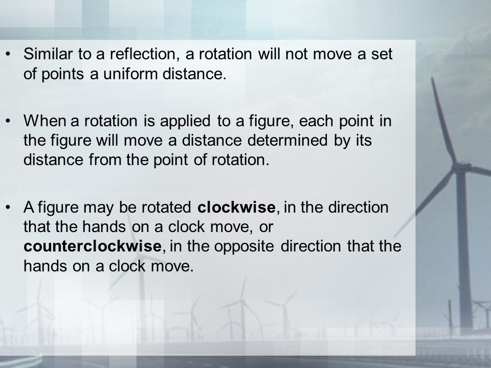 Rotations A rotation is an isometry where all points in the preimage are moved along circular arcs determined by the center of rotation and the angle of rotation.