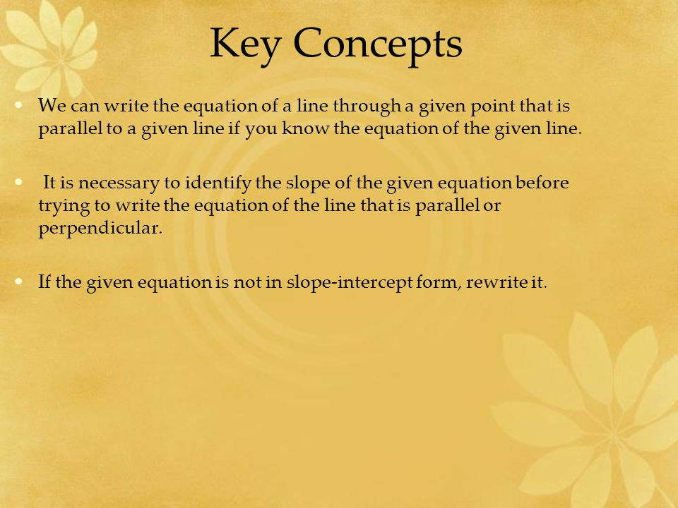 Key Concepts We can write the equation of a line through a given point that is parallel to a given line if you know the equation of the given line.