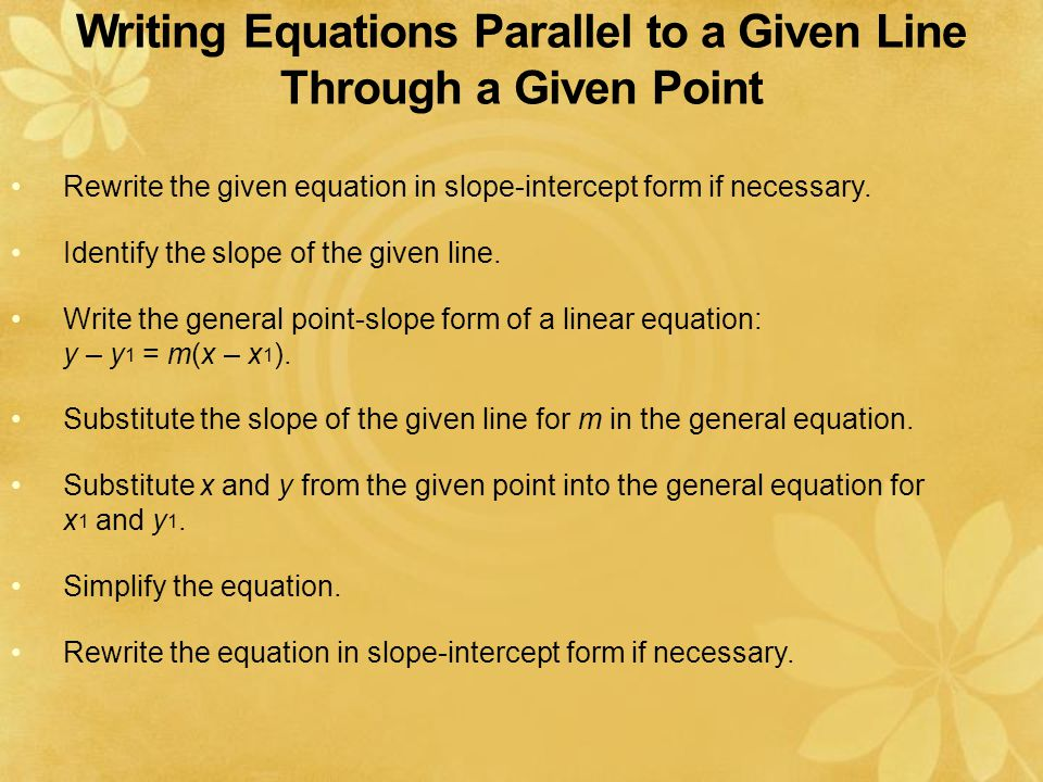 Writing Equations Parallel to a Given Line Through a Given Point Rewrite the given equation in slope-intercept form if necessary.