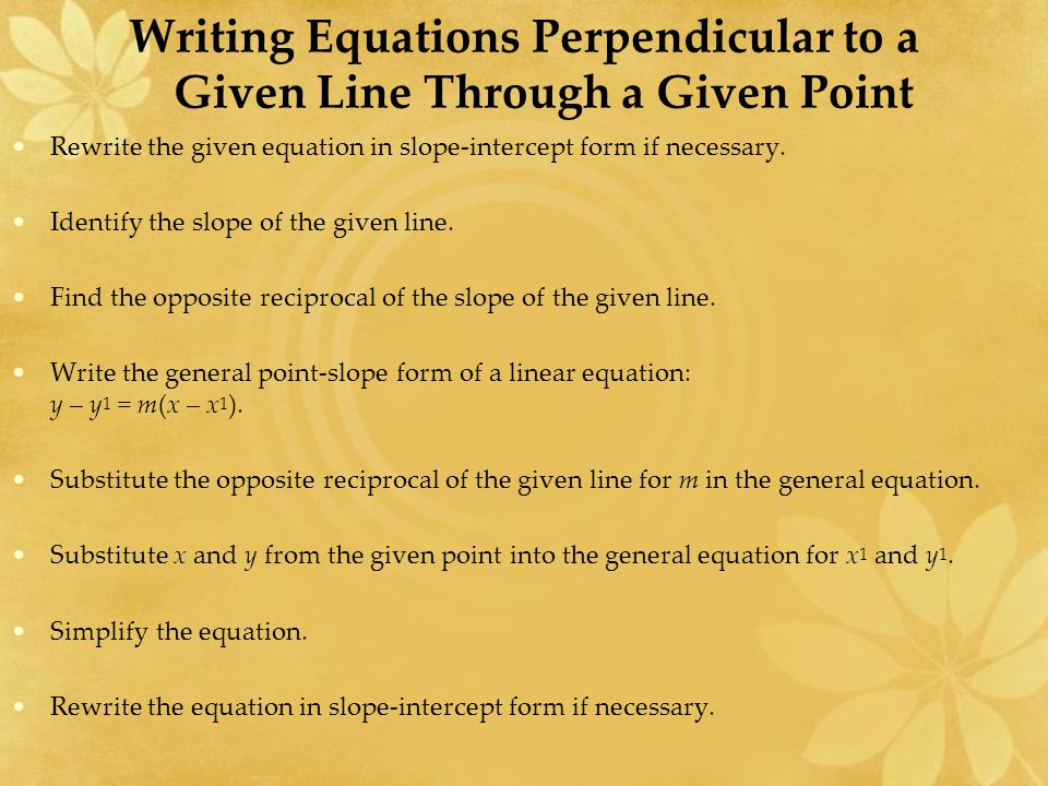 Writing Equations Perpendicular to a Given Line Through a Given Point Rewrite the given equation in slope-intercept form if necessary.