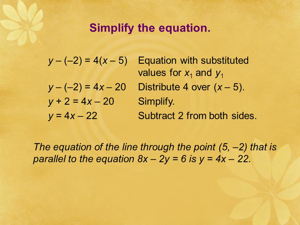 Substitute the slope of the given line for m in the point-slope form of a linear equation. y – y 1 = m(x – x 1 )Point-slope form y – y 1 = 4(x – x 1 )