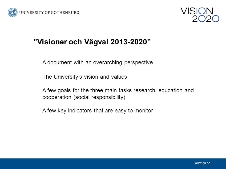 A document with an overarching perspective The University's vision and values A few goals for the three main tasks research, education and cooperation (social responsibility) A few key indicators that are easy to monitor Visioner och Vägval 2013-2020