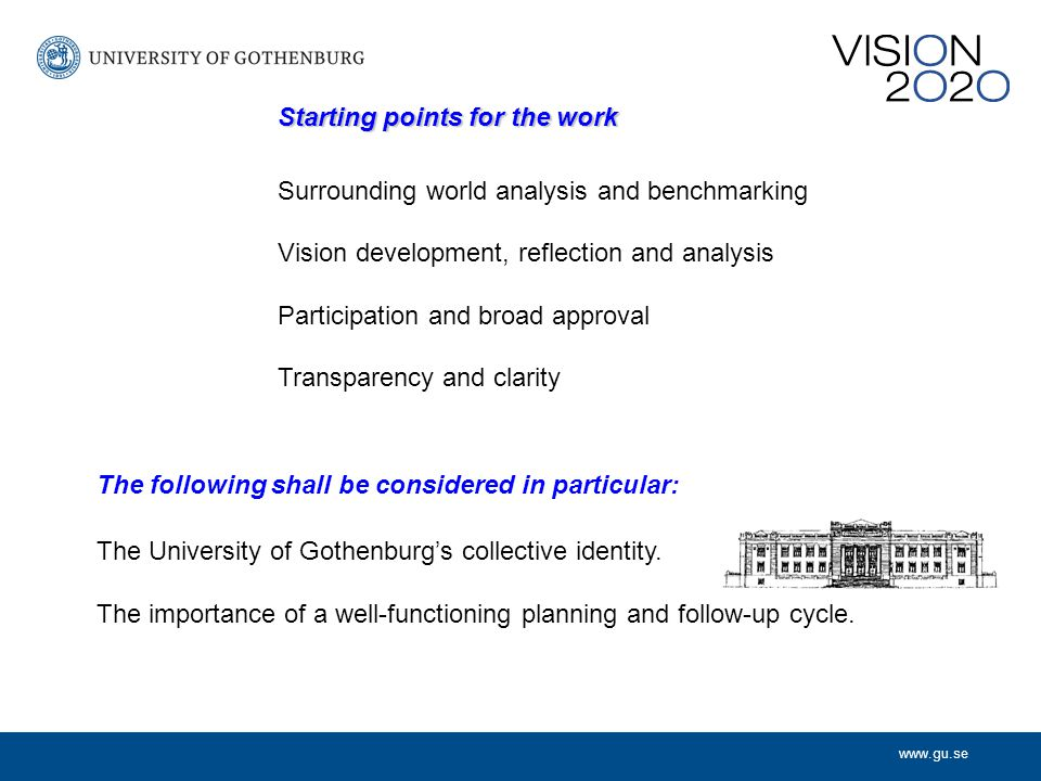 www.gu.se Starting points for the work Surrounding world analysis and benchmarking Vision development, reflection and analysis Participation and broad approval Transparency and clarity The following shall be considered in particular: The University of Gothenburg's collective identity.
