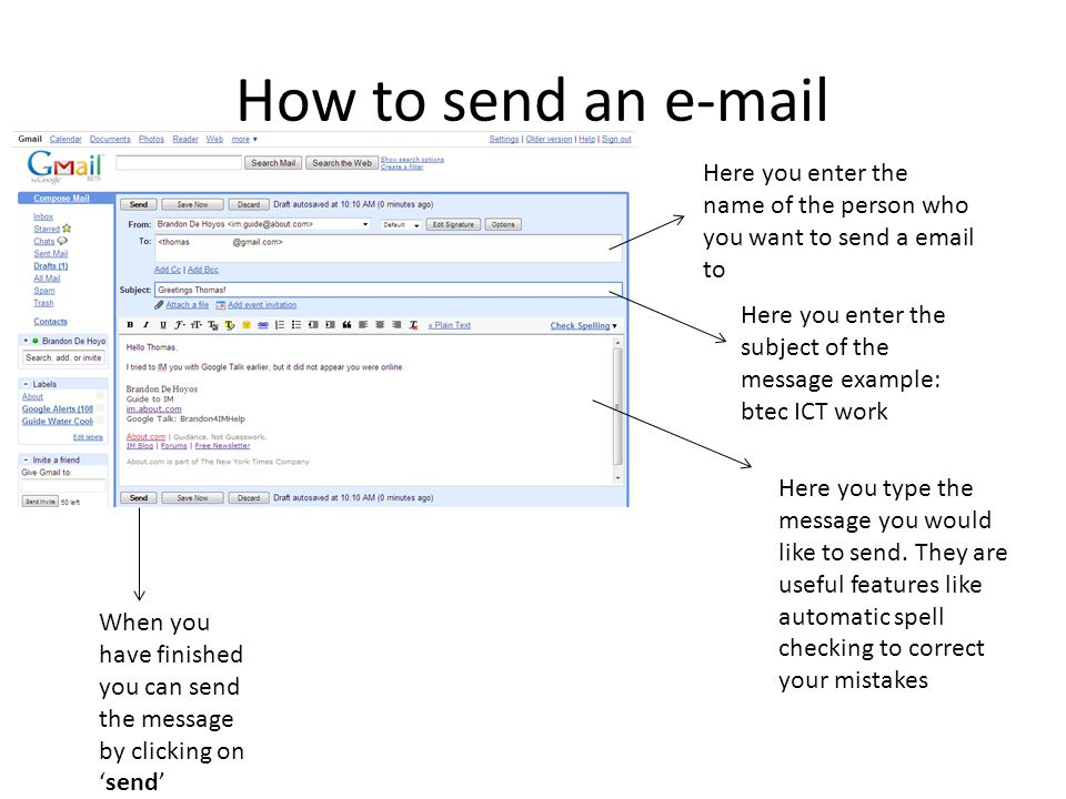 How to send an e-mail Here you enter the name of the person who you want to send a email to Here you enter the subject of the message example: btec ICT work Here you type the message you would like to send.