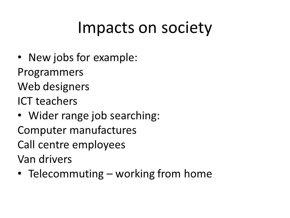 Impacts on society New jobs for example: Programmers Web designers ICT teachers Wider range job searching: Computer manufactures Call centre employees Van drivers Telecommuting – working from home