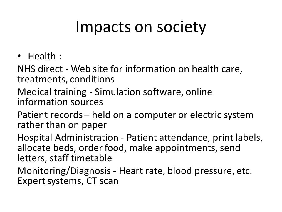 Impacts on society Health : NHS direct - Web site for information on health care, treatments, conditions Medical training - Simulation software, online information sources Patient records – held on a computer or electric system rather than on paper Hospital Administration - Patient attendance, print labels, allocate beds, order food, make appointments, send letters, staff timetable Monitoring/Diagnosis - Heart rate, blood pressure, etc.