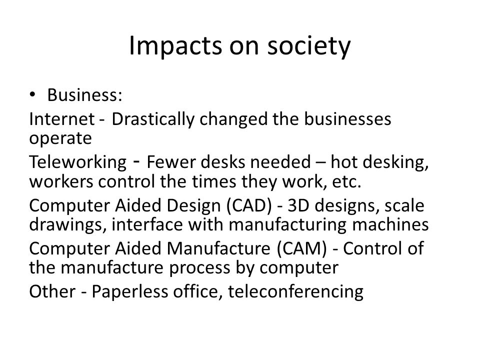 Impacts on society Business: Internet - Drastically changed the businesses operate Teleworking - Fewer desks needed – hot desking, workers control the times they work, etc.