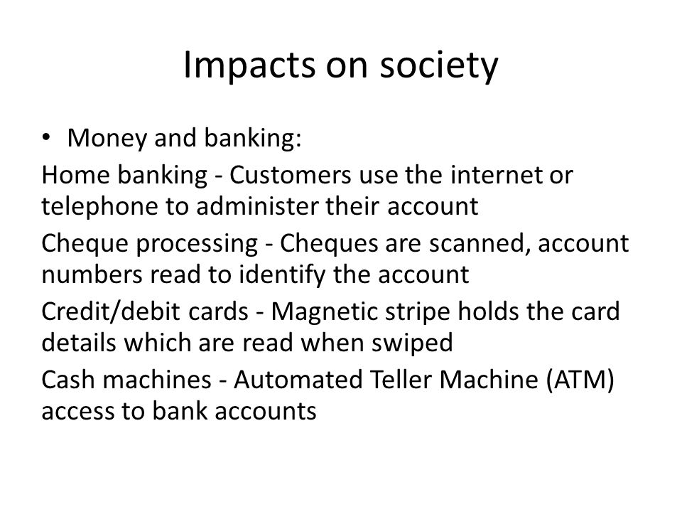 Impacts on society Money and banking: Home banking - Customers use the internet or telephone to administer their account Cheque processing - Cheques are scanned, account numbers read to identify the account Credit/debit cards - Magnetic stripe holds the card details which are read when swiped Cash machines - Automated Teller Machine (ATM) access to bank accounts